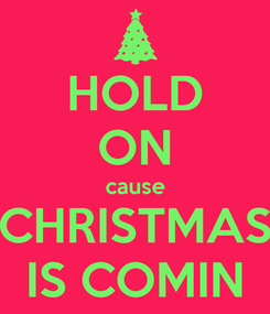 Poster: HOLD ON cause CHRISTMAS IS COMIN