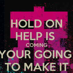 Poster: HOLD ON HELP IS  COMING YOUR GOING  TO MAKE IT