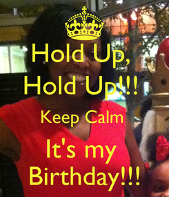Poster: Hold Up,  Hold Up!!!  Keep Calm  It's my  Birthday!!!