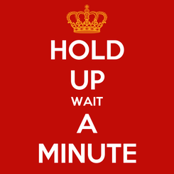 Poster: HOLD UP WAIT A MINUTE