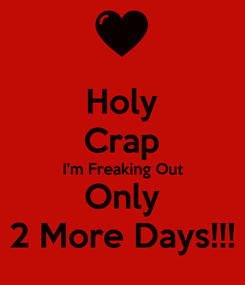 Poster: Holy Crap I'm Freaking Out Only 2 More Days!!!