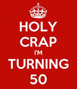 Poster: HOLY CRAP I'M TURNING 50