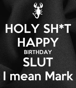 Poster: HOLY SH*T HAPPY BIRTHDAY SLUT I mean Mark
