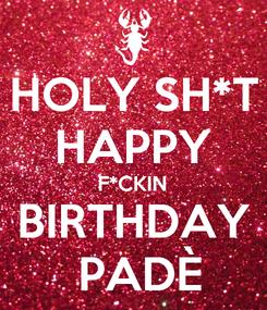 Poster: HOLY SH*T HAPPY F*CKIN BIRTHDAY  PADÈ