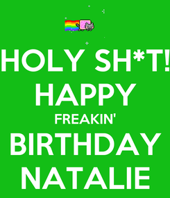 Poster: HOLY SH*T! HAPPY FREAKIN' BIRTHDAY NATALIE