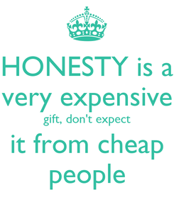 Poster: HONESTY is a very expensive gift, don't expect it from cheap people