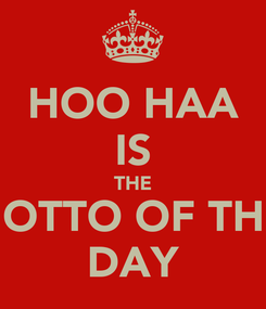 Poster: HOO HAA  IS  THE MOTTO OF THE  DAY