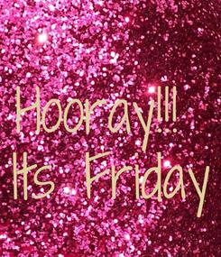 Poster: Hooray!!!  Its Friday