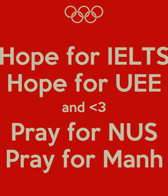 Poster: Hope for IELTS Hope for UEE and <3 Pray for NUS Pray for Manh