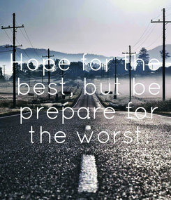 Poster: Hope for the  best, but be  prepare for  the worst.