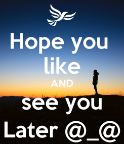 Poster: Hope you  like AND see you Later @_@