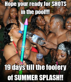 Poster: Hope your ready for SHOTS in the pool!!! 19 days till the foolery of SUMMER SPLASH!!