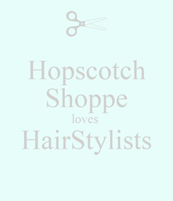 Poster: Hopscotch Shoppe loves  HairStylists