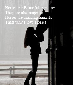 Poster: Horses are Beautiful creatures They are also majestic Horses are amazing animals Thats why I love Horses