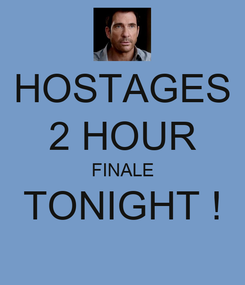 Poster: HOSTAGES 2 HOUR FINALE TONIGHT !