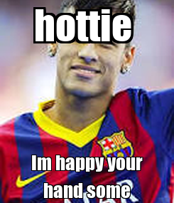 Poster: hottie  Im happy your hand some