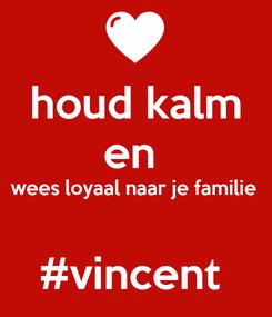 Poster: houd kalm en  wees loyaal naar je familie   #vincent