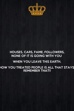 Poster: HOUSES, CARS, FAME, FOLLOWERS, NONE OF IT IS GOING WITH YOU  WHEN YOU LEAVE THIS EARTH. HOW YOU TREATED PEOPLE IS ALL THAT STAYS. REMEMBER THAT!!