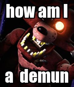 Poster: how am I a  demun