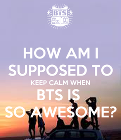 Poster: HOW AM I SUPPOSED TO KEEP CALM WHEN BTS IS  SO AWESOME?