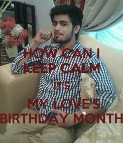 Poster: HOW CAN I KEEP CALM IT'S  MY LOVE'S BIRTHDAY MONTH