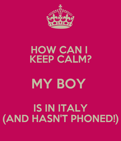 Poster: HOW CAN I  KEEP CALM? MY BOY  IS IN ITALY (AND HASN'T PHONED!)