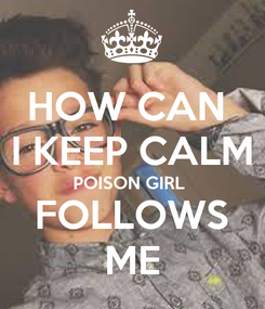 Poster: HOW CAN  I KEEP CALM POISON GIRL  FOLLOWS ME