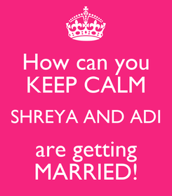 Poster: How can you KEEP CALM SHREYA AND ADI are getting MARRIED!
