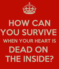 Poster: HOW CAN YOU SURVIVE  WHEN YOUR HEART IS DEAD ON  THE INSIDE?