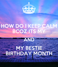 Poster: HOW DO I KEEP CALM BCOZ ITS MY AND MY BESTIE BIRTHDAY MONTH