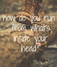 Poster: how do you run  from what's  inside your  head?