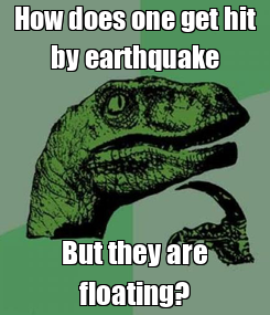 Poster: How does one get hit by earthquake But they are floating?
