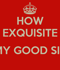 Poster: HOW EXQUISITE  MY GOOD SIR