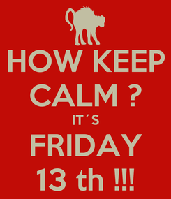 Poster: HOW KEEP CALM ? IT´S FRIDAY 13 th !!!