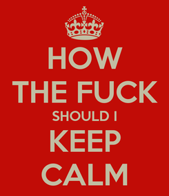 Poster: HOW THE FUCK SHOULD I KEEP CALM