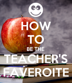 Poster: HOW TO BE THE TEACHER'S FAVEROITE