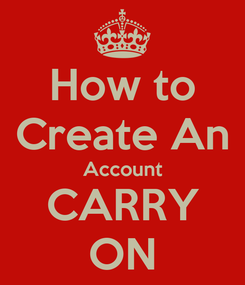Poster: How to Create An Account CARRY ON