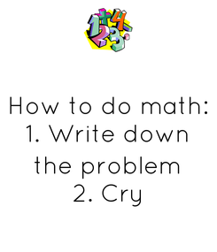Poster: How to do math: 1. Write down  the problem 2. Cry