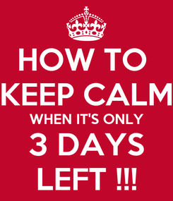 Poster: HOW TO  KEEP CALM WHEN IT'S ONLY 3 DAYS LEFT !!!
