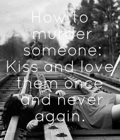 Poster: How to  murder  someone: Kiss and love  them once   and never  again.
