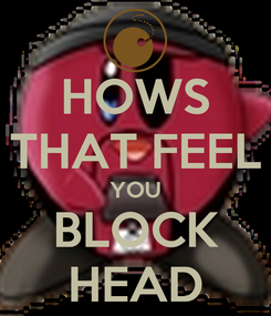 Poster: HOWS THAT FEEL YOU BLOCK HEAD