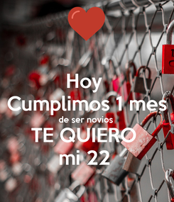 Poster: Hoy  Cumplimos 1 mes de ser novios TE QUIERO  mi 22