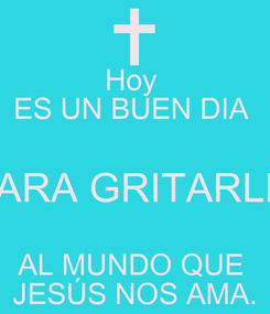 Poster: Hoy  ES UN BUEN DIA  PARA GRITARLE  AL MUNDO QUE  JESÚS NOS AMA.