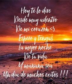 Poster: Hoy te lo dire Desde muy adentro De mi corazon <3 Espero q tengas La mejor noche  De tu vida Y mañana sea Un dia de muchos exitos !!!