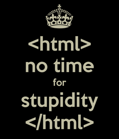 Poster: <html> no time for stupidity </html>