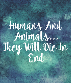 Poster: Humans And  Animals... They Will Die In  End