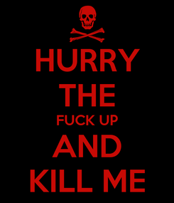 Poster: HURRY THE FUCK UP AND KILL ME