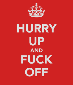 Poster: HURRY UP AND FUCK OFF