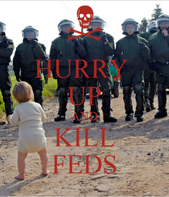 Poster: HURRY  UP AND KILL FEDS