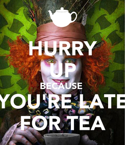 Poster: HURRY UP BECAUSE  YOU'RE LATE FOR TEA